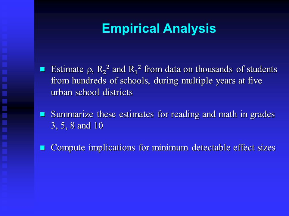 Empirical Analysis Estimate , R 2 2 and R 1 2 from data on thousands of students from hundreds of schools, during multiple years at five urban school districts Estimate , R 2 2 and R 1 2 from data on thousands of students from hundreds of schools, during multiple years at five urban school districts Summarize these estimates for reading and math in grades 3, 5, 8 and 10 Summarize these estimates for reading and math in grades 3, 5, 8 and 10 Compute implications for minimum detectable effect sizes Compute implications for minimum detectable effect sizes