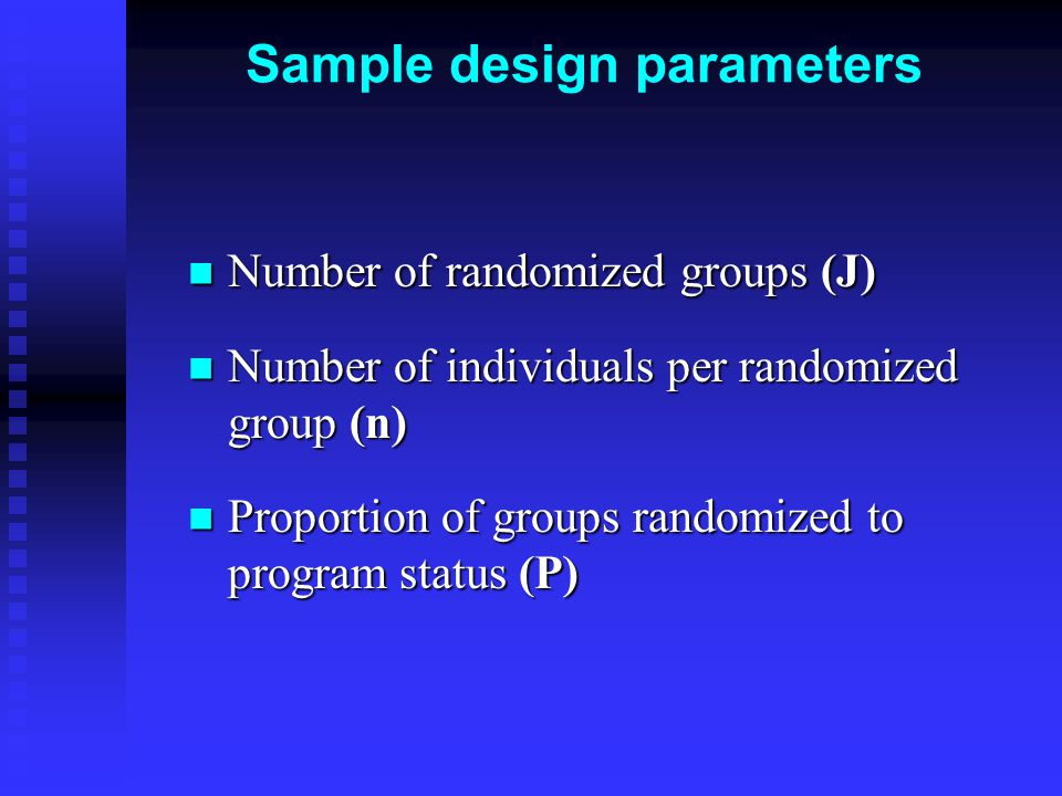 Sample design parameters Number of randomized groups (J) Number of randomized groups (J) Number of individuals per randomized group (n) Number of individuals per randomized group (n) Proportion of groups randomized to program status (P) Proportion of groups randomized to program status (P)