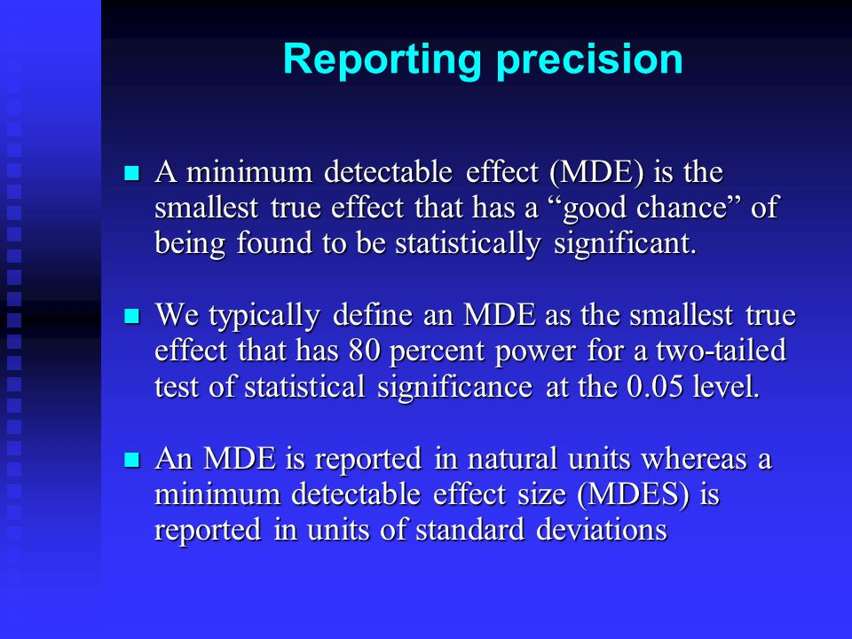 Reporting precision A minimum detectable effect (MDE) is the smallest true effect that has a good chance of being found to be statistically significant.
