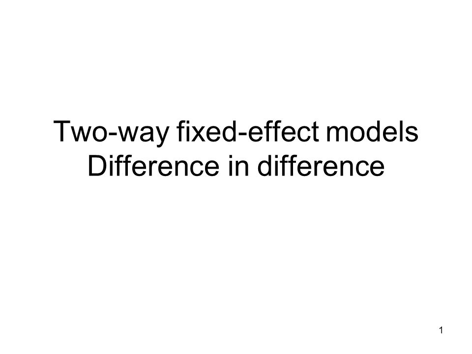 Two-way fixed-effect models Difference in difference 1
