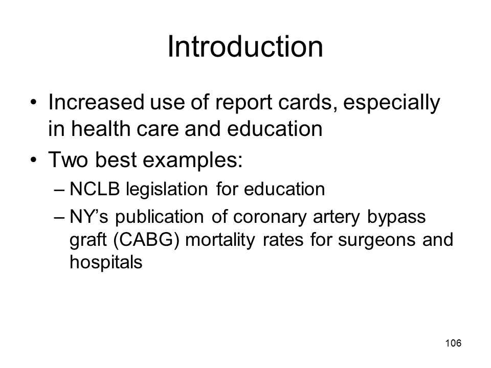 Introduction Increased use of report cards, especially in health care and education Two best examples: –NCLB legislation for education –NY's publication of coronary artery bypass graft (CABG) mortality rates for surgeons and hospitals 106