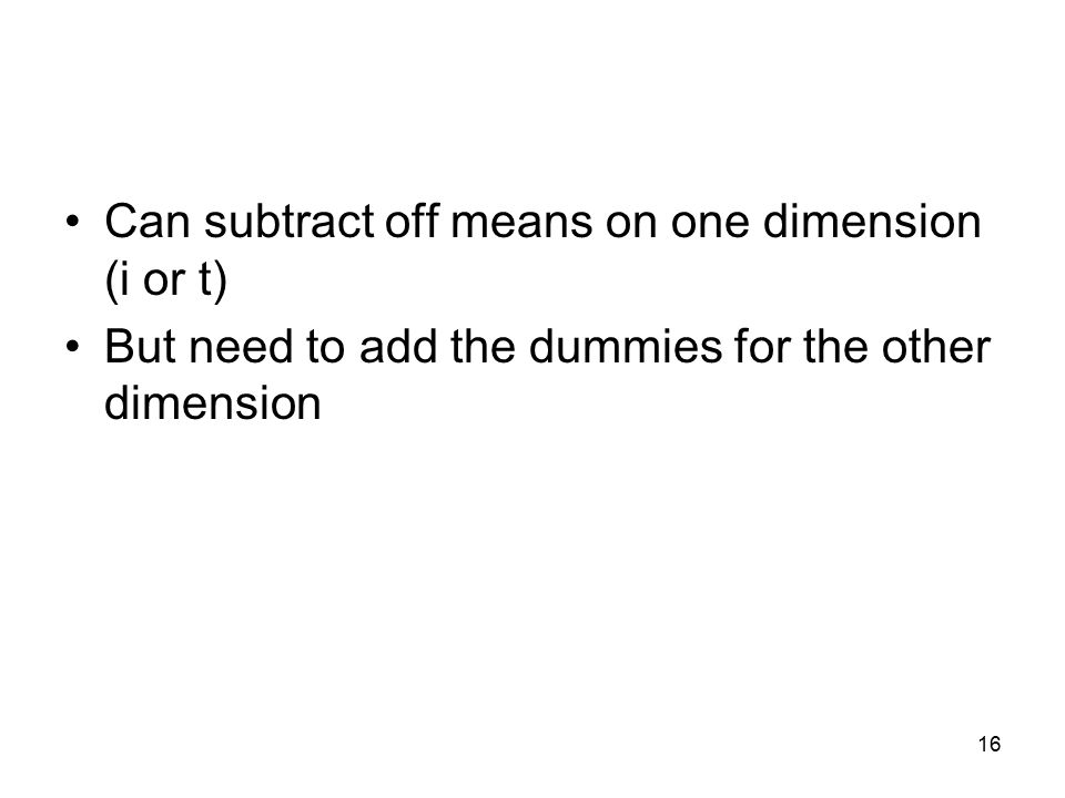 Can subtract off means on one dimension (i or t) But need to add the dummies for the other dimension 16