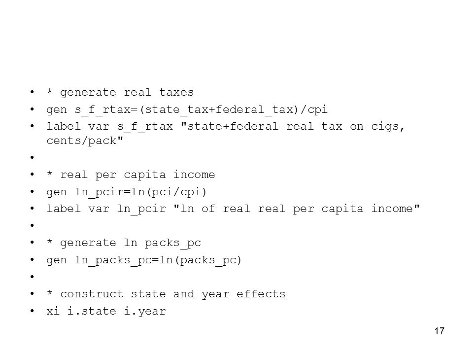 * generate real taxes gen s_f_rtax=(state_tax+federal_tax)/cpi label var s_f_rtax state+federal real tax on cigs, cents/pack * real per capita income gen ln_pcir=ln(pci/cpi) label var ln_pcir ln of real real per capita income * generate ln packs_pc gen ln_packs_pc=ln(packs_pc) * construct state and year effects xi i.state i.year 17
