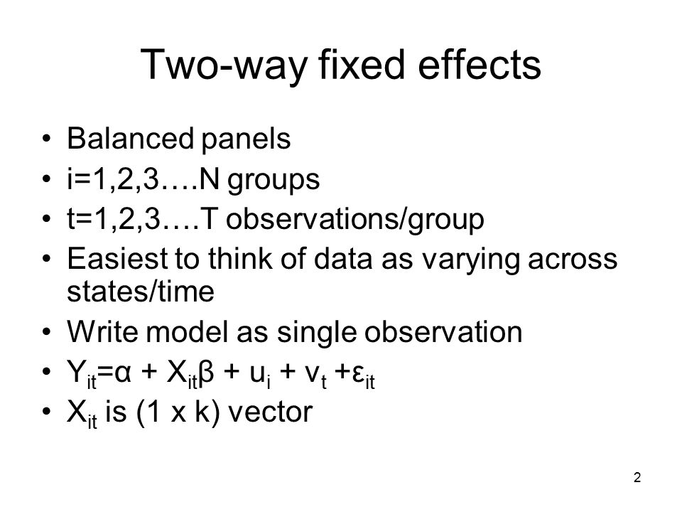 Two-way fixed effects Balanced panels i=1,2,3….N groups t=1,2,3….T observations/group Easiest to think of data as varying across states/time Write model as single observation Y it =α + X it β + u i + v t +ε it X it is (1 x k) vector 2