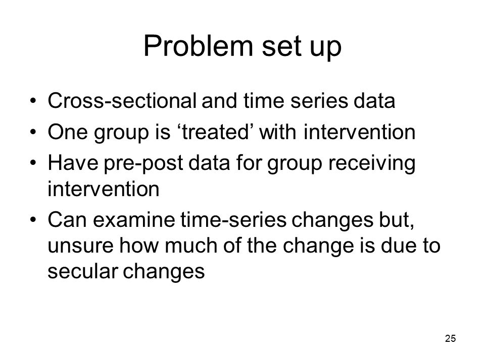 Problem set up Cross-sectional and time series data One group is 'treated' with intervention Have pre-post data for group receiving intervention Can examine time-series changes but, unsure how much of the change is due to secular changes 25