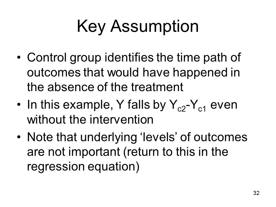 Key Assumption Control group identifies the time path of outcomes that would have happened in the absence of the treatment In this example, Y falls by Y c2 -Y c1 even without the intervention Note that underlying 'levels' of outcomes are not important (return to this in the regression equation) 32