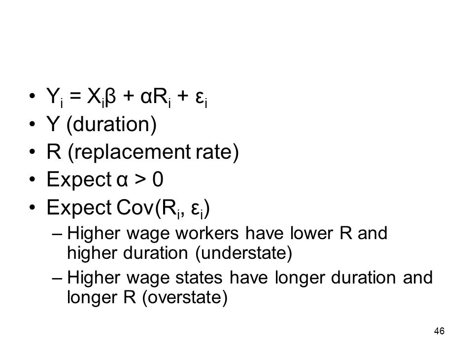 Y i = X i β + αR i + ε i Y (duration) R (replacement rate) Expect α > 0 Expect Cov(R i, ε i ) –Higher wage workers have lower R and higher duration (understate) –Higher wage states have longer duration and longer R (overstate) 46