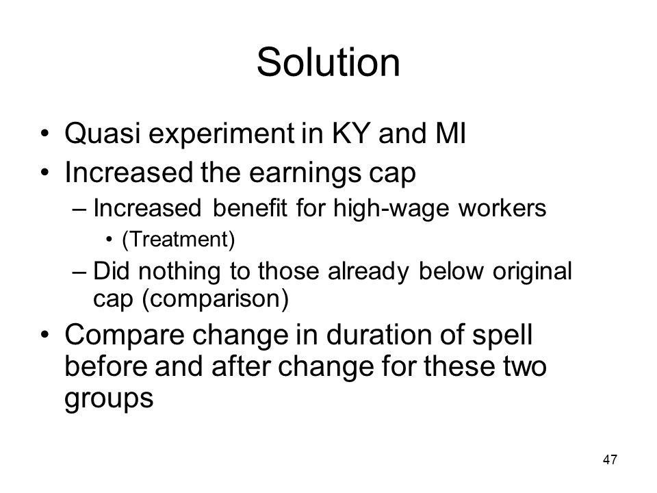 Solution Quasi experiment in KY and MI Increased the earnings cap –Increased benefit for high-wage workers (Treatment) –Did nothing to those already below original cap (comparison) Compare change in duration of spell before and after change for these two groups 47