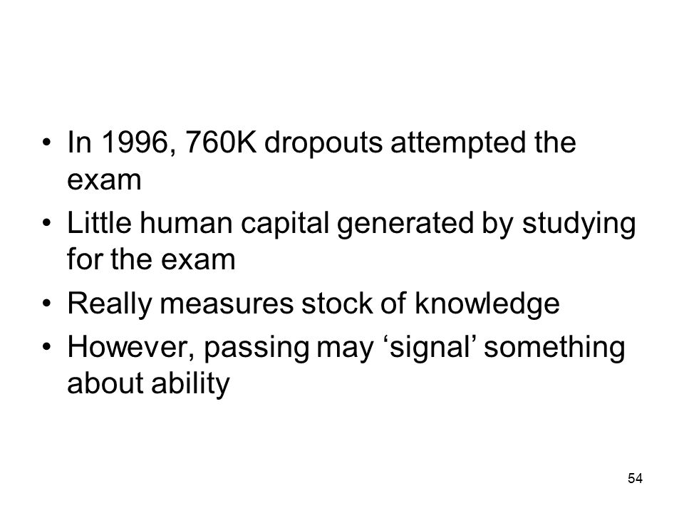 In 1996, 760K dropouts attempted the exam Little human capital generated by studying for the exam Really measures stock of knowledge However, passing may 'signal' something about ability 54