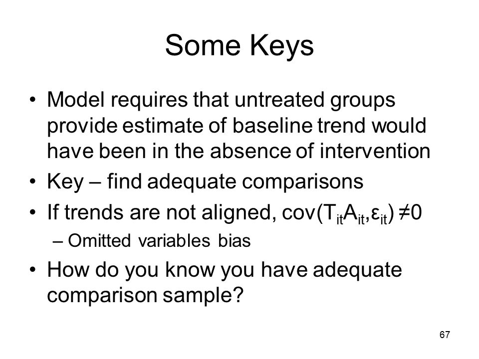 Some Keys Model requires that untreated groups provide estimate of baseline trend would have been in the absence of intervention Key – find adequate comparisons If trends are not aligned, cov(T it A it,ε it ) ≠0 –Omitted variables bias How do you know you have adequate comparison sample.