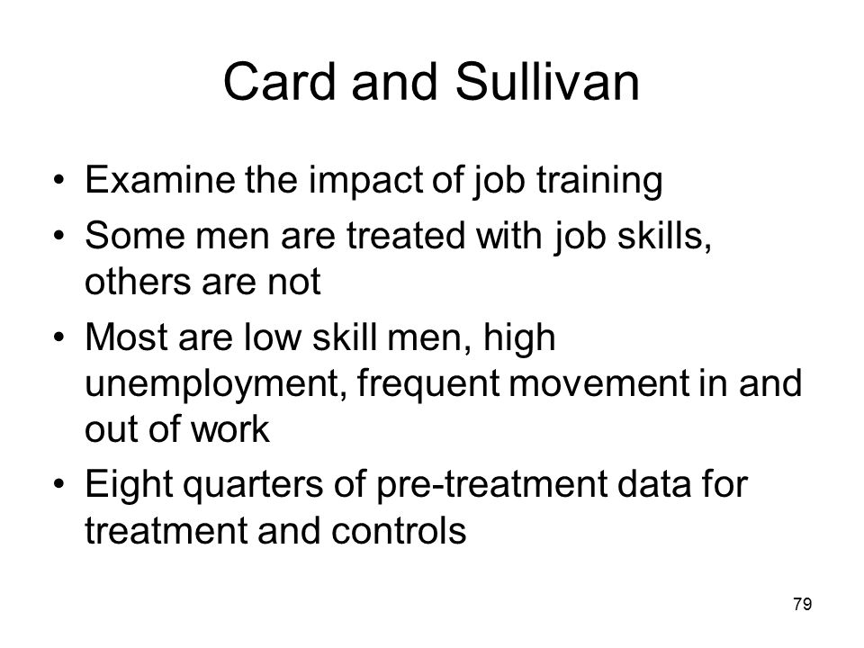 Card and Sullivan Examine the impact of job training Some men are treated with job skills, others are not Most are low skill men, high unemployment, frequent movement in and out of work Eight quarters of pre-treatment data for treatment and controls 79
