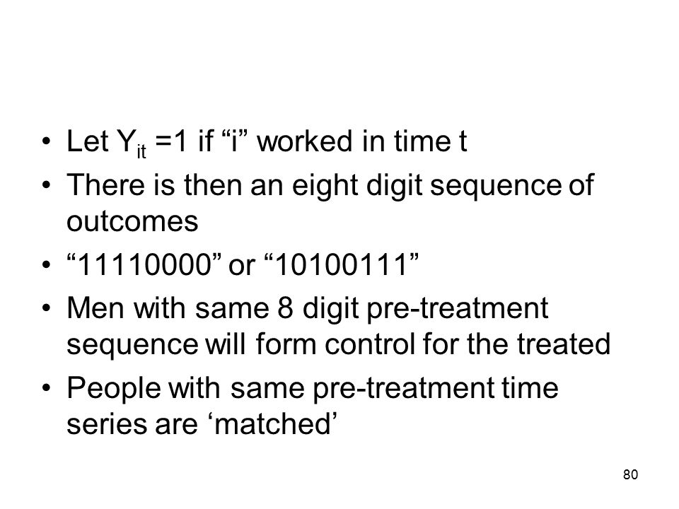 Let Y it =1 if i worked in time t There is then an eight digit sequence of outcomes 11110000 or 10100111 Men with same 8 digit pre-treatment sequence will form control for the treated People with same pre-treatment time series are 'matched' 80