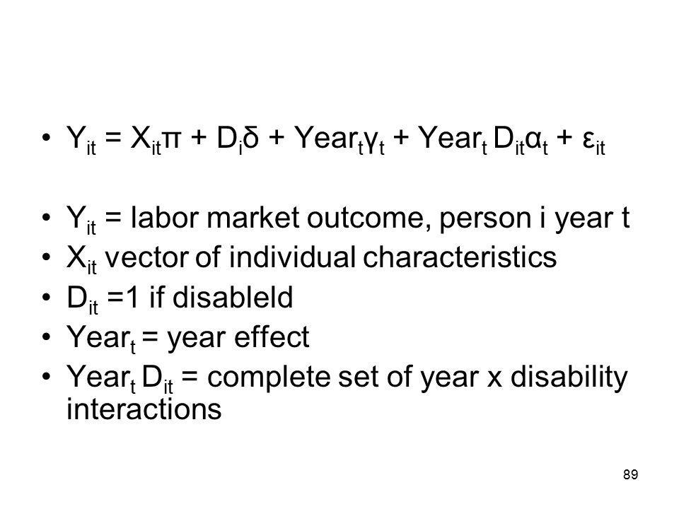 Y it = X it π + D i δ + Year t γ t + Year t D it α t + ε it Y it = labor market outcome, person i year t X it vector of individual characteristics D it =1 if disableld Year t = year effect Year t D it = complete set of year x disability interactions 89
