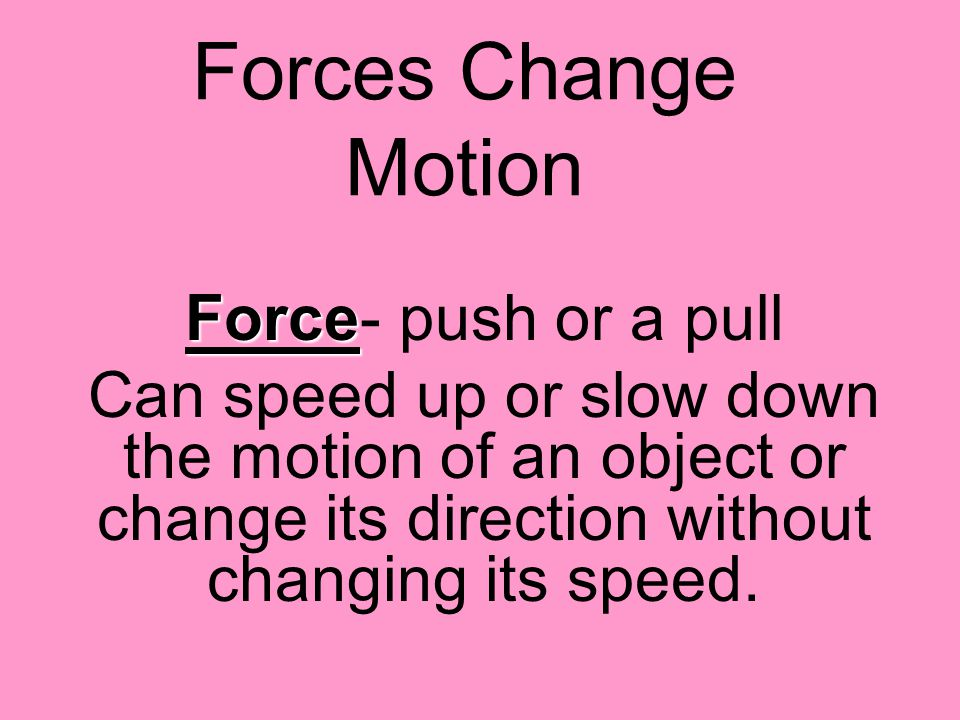 Forces Change Motion Force Force- push or a pull Can speed up or slow down the motion of an object or change its direction without changing its speed.
