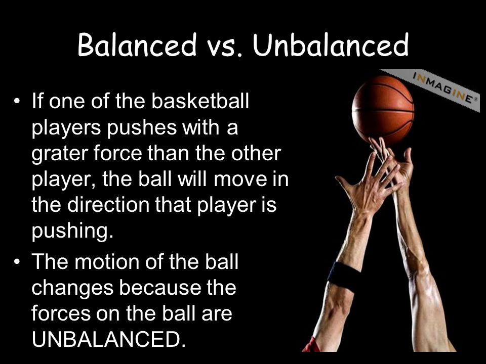 Balanced vs. Unbalanced If one of the basketball players pushes with a grater force than the other player, the ball will move in the direction that pl
