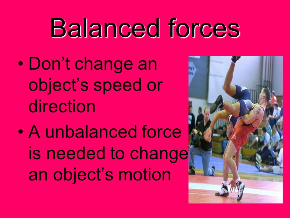 Balanced forces Don't change an object's speed or direction A unbalanced force is needed to change an object's motion