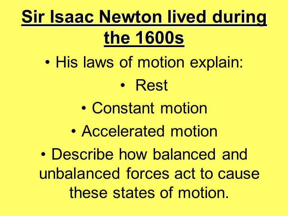 Sir Isaac Newton lived during the 1600s His laws of motion explain: Rest Constant motion Accelerated motion Describe how balanced and unbalanced force