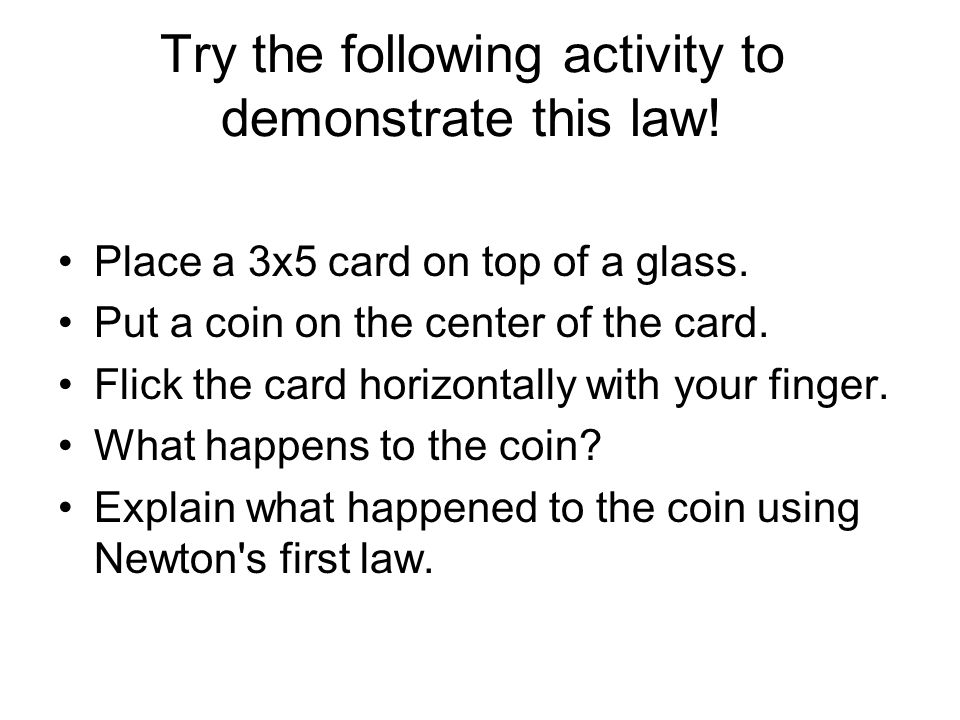 Try the following activity to demonstrate this law! Place a 3x5 card on top of a glass. Put a coin on the center of the card. Flick the card horizonta