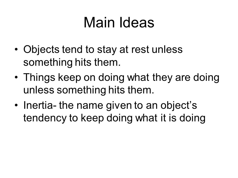 Main Ideas Objects tend to stay at rest unless something hits them. Things keep on doing what they are doing unless something hits them. Inertia- the