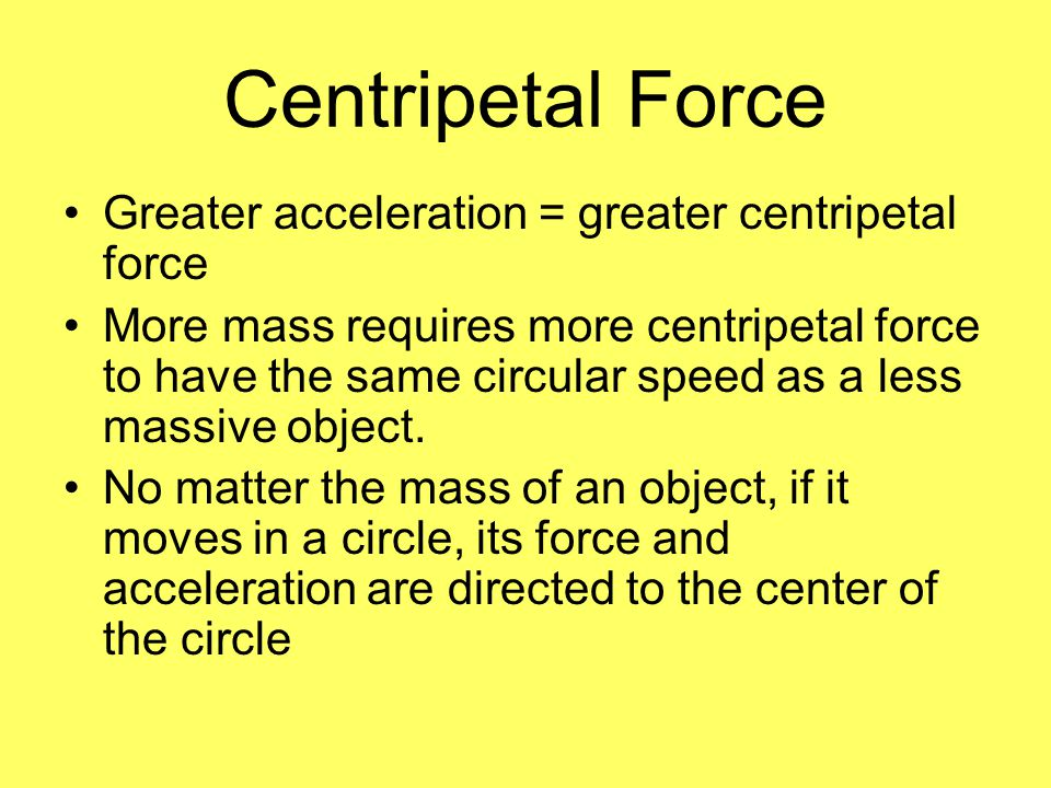 Greater acceleration = greater centripetal force More mass requires more centripetal force to have the same circular speed as a less massive object. N