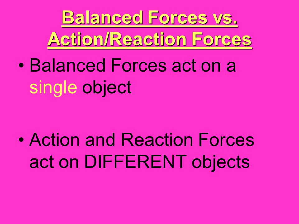 Balanced Forces vs. Action/Reaction Forces Balanced Forces act on a single object Action and Reaction Forces act on DIFFERENT objects