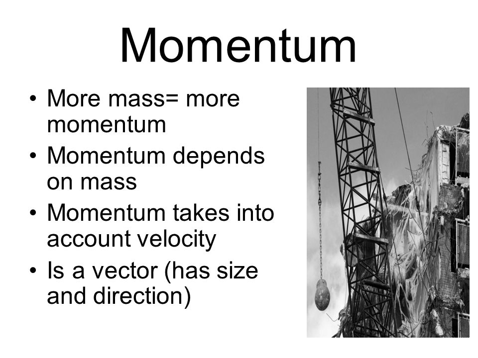 Momentum More mass= more momentum Momentum depends on mass Momentum takes into account velocity Is a vector (has size and direction)