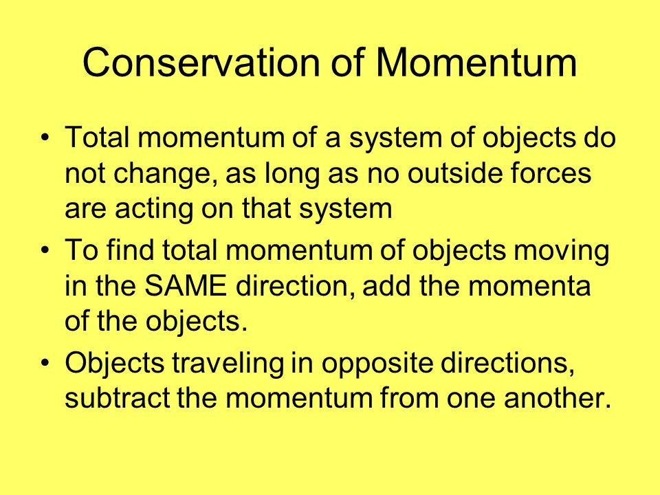 Conservation of Momentum Total momentum of a system of objects do not change, as long as no outside forces are acting on that system To find total mom