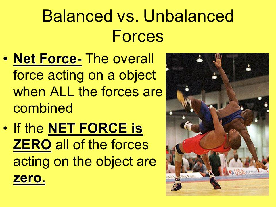 Balanced vs. Unbalanced Forces Net Force-Net Force- The overall force acting on a object when ALL the forces are combined NET FORCE is ZERO zero.If th
