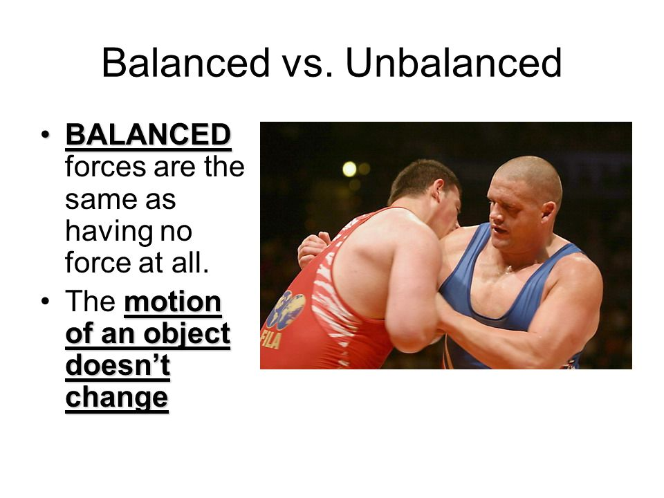 Balanced vs. Unbalanced BALANCEDBALANCED forces are the same as having no force at all. motion of an object doesn't changeThe motion of an object does