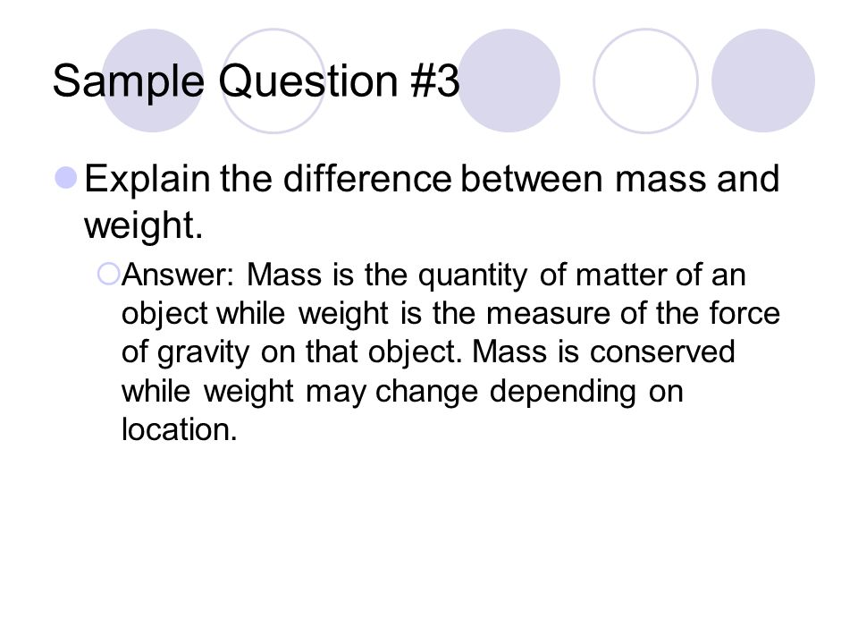 Sample Question #3 Explain the difference between mass and weight.