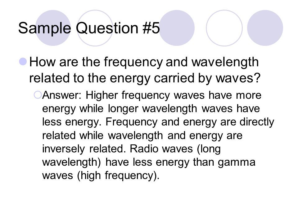Sample Question #5 How are the frequency and wavelength related to the energy carried by waves.