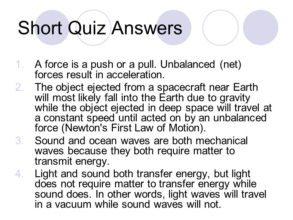 Short Quiz Answers 1.A force is a push or a pull. Unbalanced (net) forces result in acceleration.