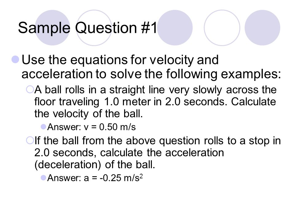 Sample Question #1 Use the equations for velocity and acceleration to solve the following examples:  A ball rolls in a straight line very slowly across the floor traveling 1.0 meter in 2.0 seconds.