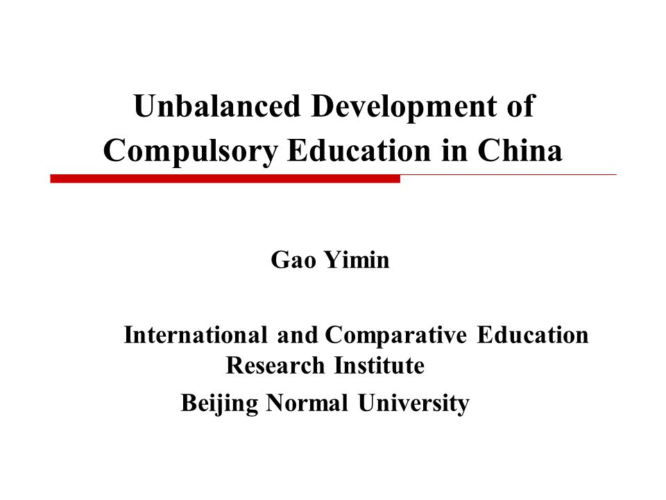 Unbalanced Development of Compulsory Education in China Gao Yimin International and Comparative Education Research Institute Beijing Normal University