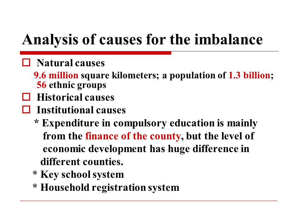 Analysis of causes for the imbalance  Natural causes 9.6 million square kilometers; a population of 1.3 billion; 56 ethnic groups  Historical causes  Institutional causes * Expenditure in compulsory education is mainly from the finance of the county, but the level of economic development has huge difference in different counties.