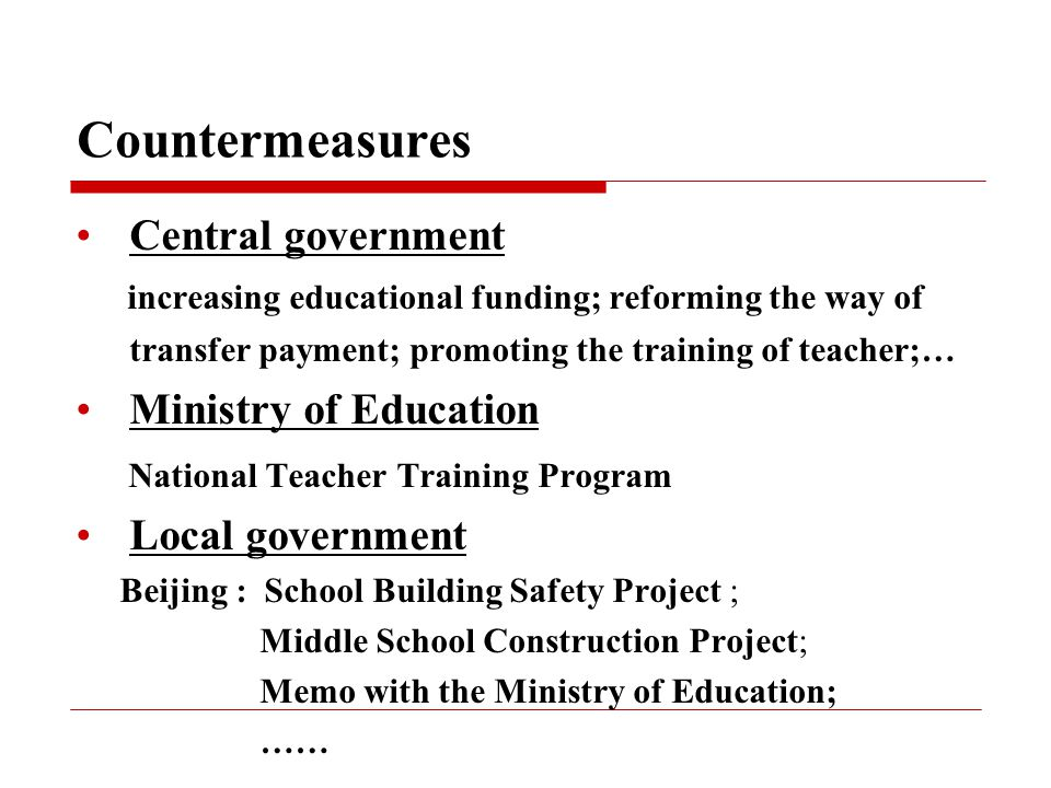 Countermeasures Central government increasing educational funding; reforming the way of transfer payment; promoting the training of teacher;… Ministry of Education National Teacher Training Program Local government Beijing : School Building Safety Project ; Middle School Construction Project; Memo with the Ministry of Education; ……
