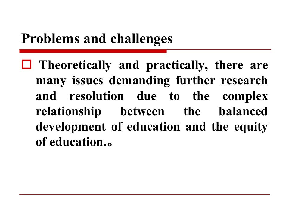 Problems and challenges  Theoretically and practically, there are many issues demanding further research and resolution due to the complex relationship between the balanced development of education and the equity of education.