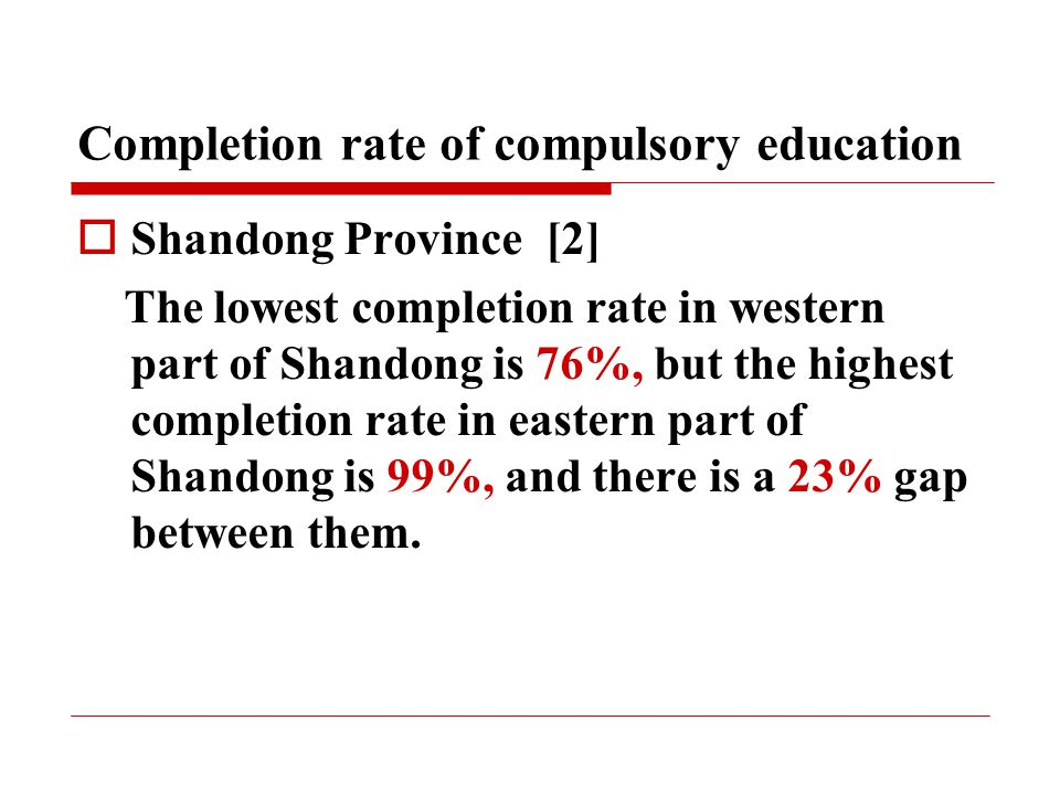 Completion rate of compulsory education  Shandong Province [2] The lowest completion rate in western part of Shandong is 76%, but the highest completion rate in eastern part of Shandong is 99%, and there is a 23% gap between them.