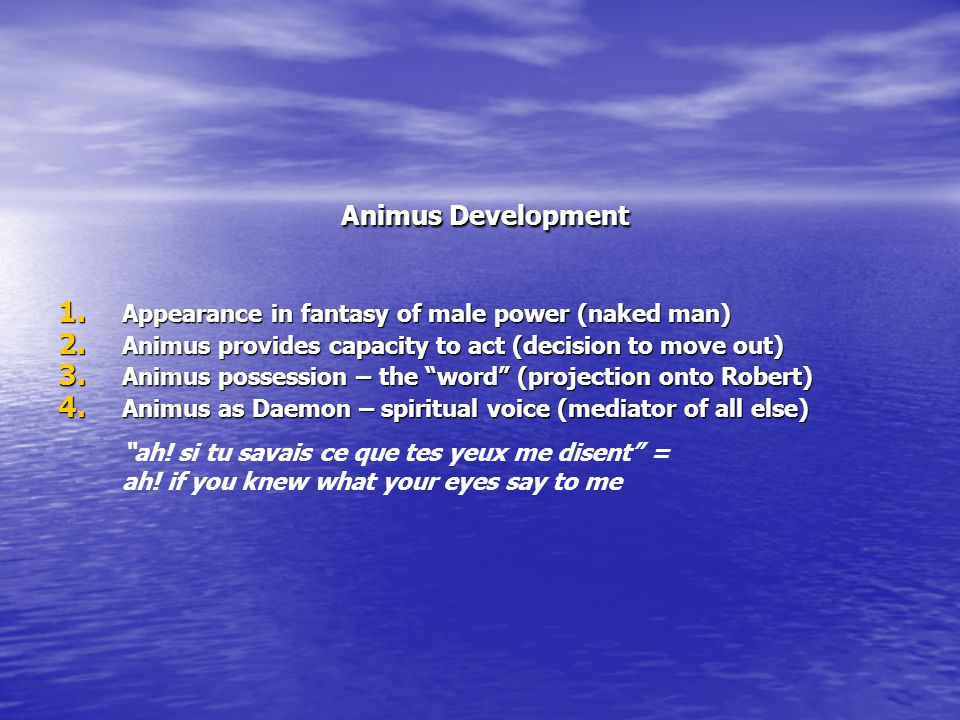 Animus Development Animus Development 1. Appearance in fantasy of male power (naked man) 2. Animus provides capacity to act (decision to move out) 3.