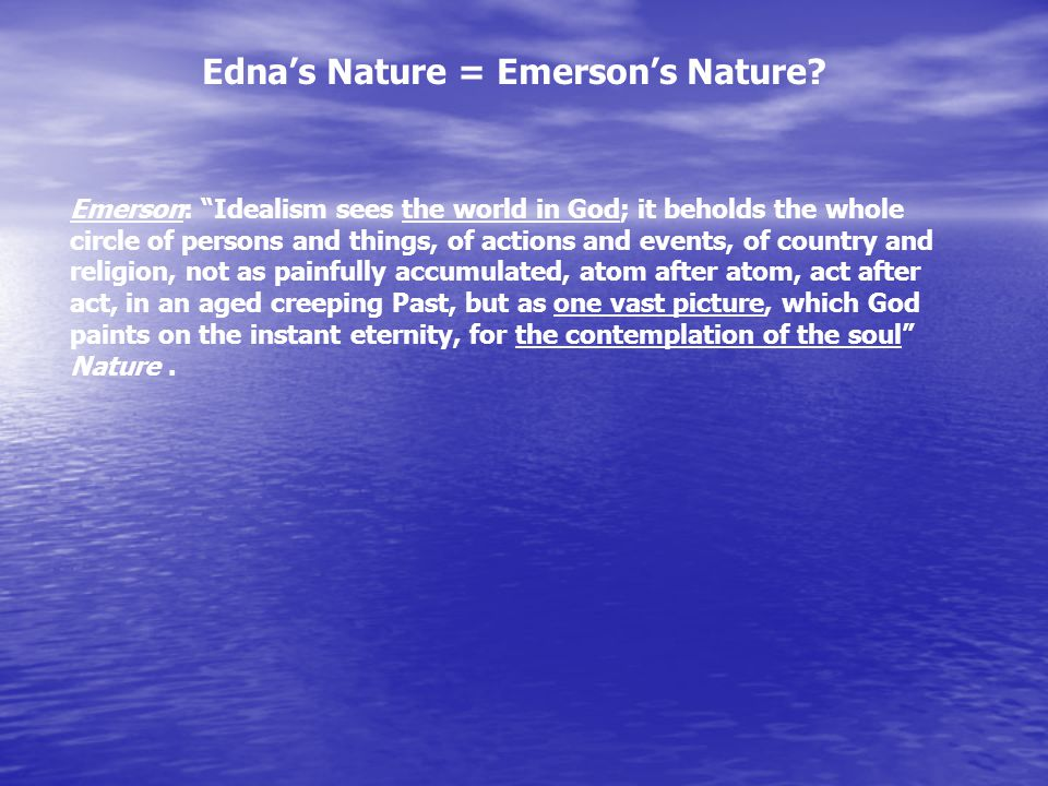"Edna's Nature = Emerson's Nature? Emerson: ""Idealism sees the world in God; it beholds the whole circle of persons and things, of actions and events,"