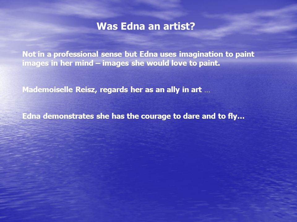 Was Edna an artist? Not in a professional sense but Edna uses imagination to paint images in her mind – images she would love to paint. Mademoiselle R