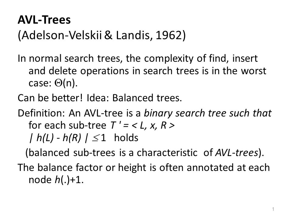 1 AVL-Trees (Adelson-Velskii & Landis, 1962) In normal search trees, the complexity of find, insert and delete operations in search trees is in the worst case:  (n).