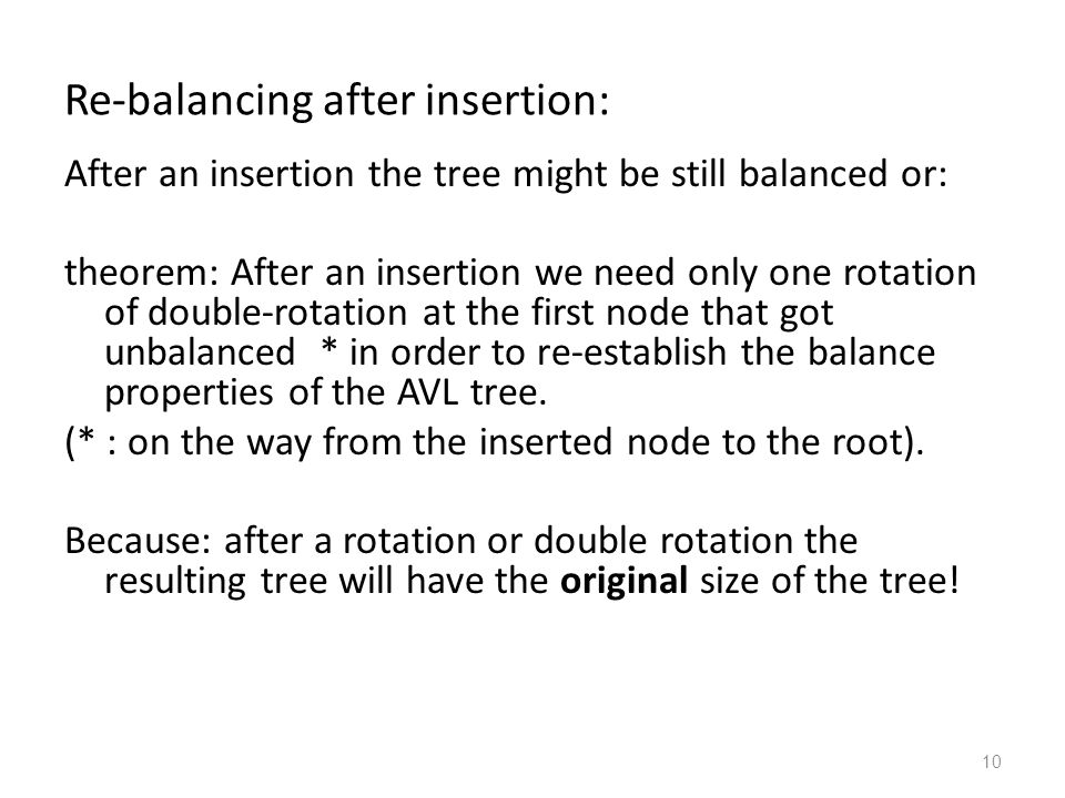 10 Re-balancing after insertion: After an insertion the tree might be still balanced or: theorem: After an insertion we need only one rotation of double-rotation at the first node that got unbalanced * in order to re-establish the balance properties of the AVL tree.