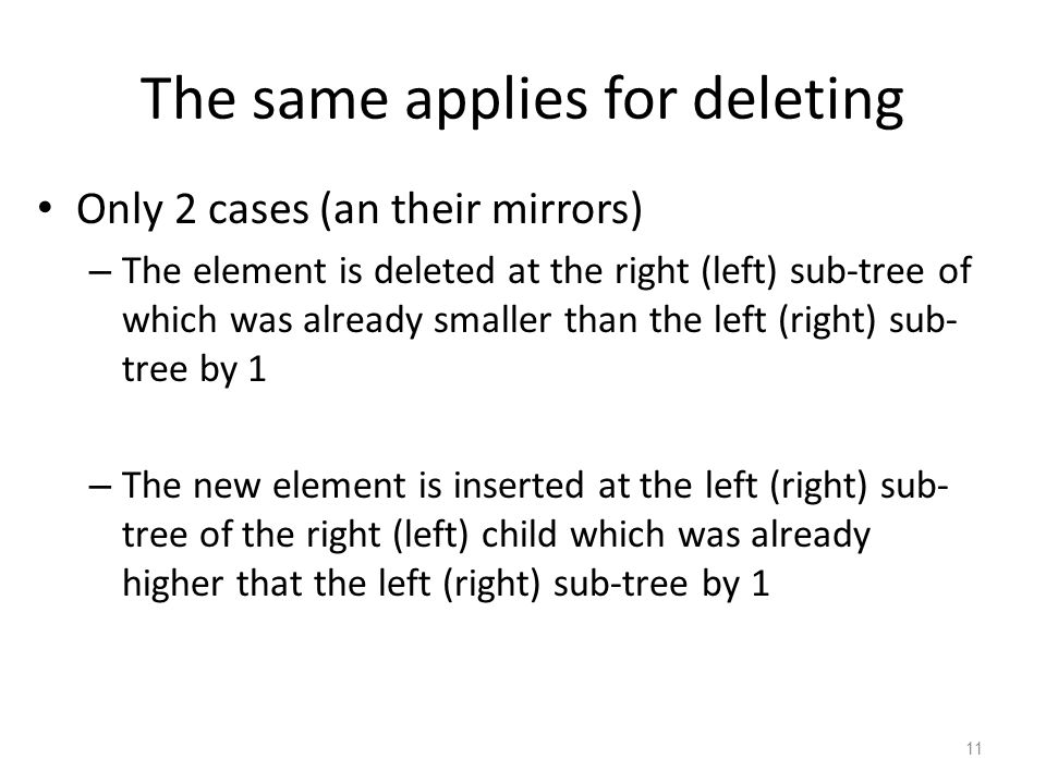The same applies for deleting Only 2 cases (an their mirrors) – The element is deleted at the right (left) sub-tree of which was already smaller than the left (right) sub- tree by 1 – The new element is inserted at the left (right) sub- tree of the right (left) child which was already higher that the left (right) sub-tree by 1 11