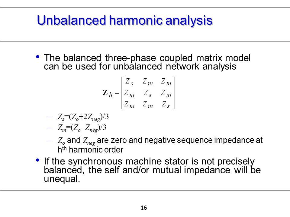 16 Unbalanced harmonic analysis The balanced three-phase coupled matrix model can be used for unbalanced network analysis –Z s =(Z o +2Z neg )/3 –Z m