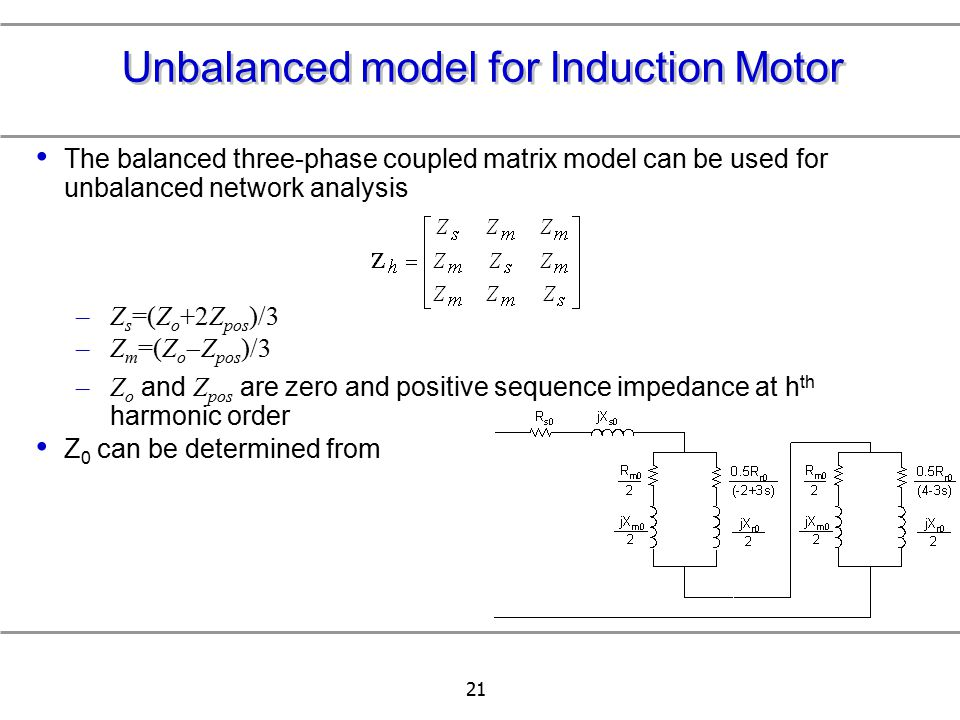 21 Unbalanced model for Induction Motor The balanced three-phase coupled matrix model can be used for unbalanced network analysis –Z s =(Z o +2Z pos )