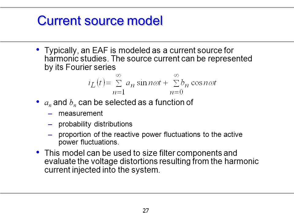 27 Current source model Typically, an EAF is modeled as a current source for harmonic studies. The source current can be represented by its Fourier se