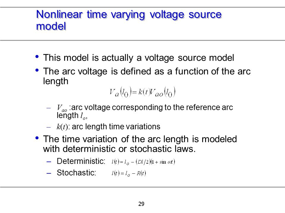 29 Nonlinear time varying voltage source model This model is actually a voltage source model The arc voltage is defined as a function of the arc lengt