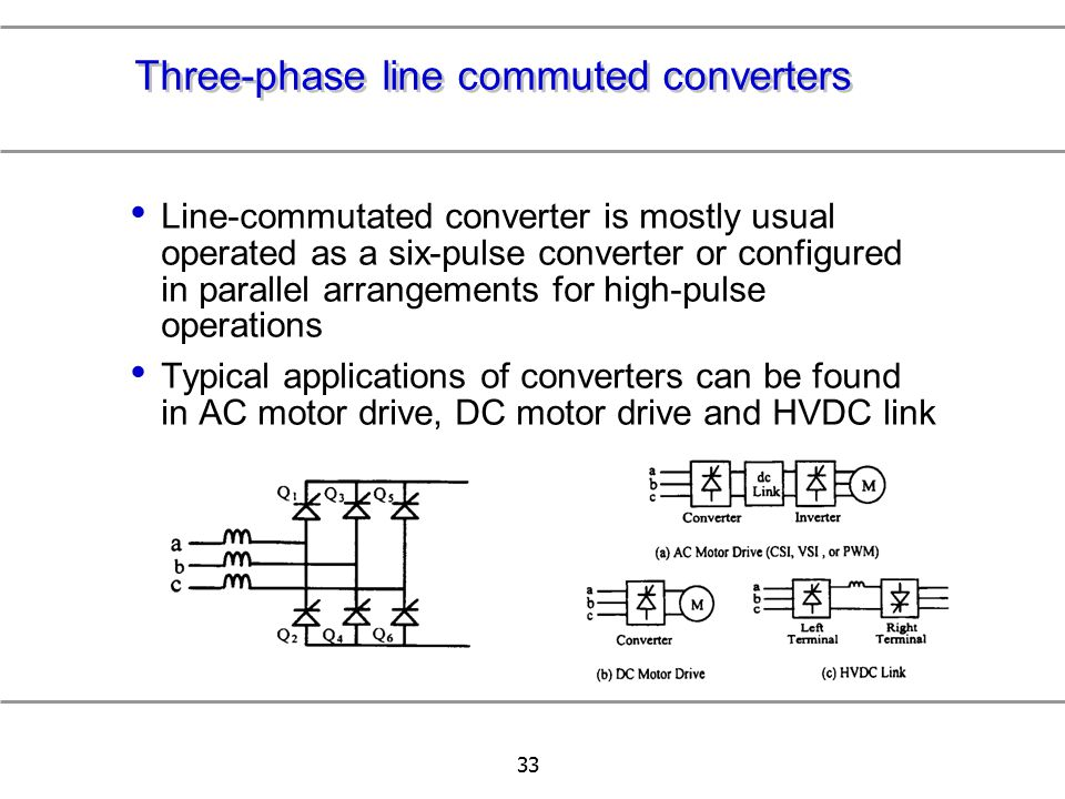 33 Three-phase line commuted converters Line-commutated converter is mostly usual operated as a six-pulse converter or configured in parallel arrangem