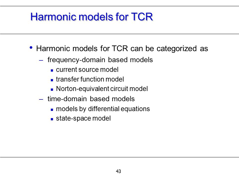 43 Harmonic models for TCR Harmonic models for TCR can be categorized as –frequency-domain based models current source model transfer function model N